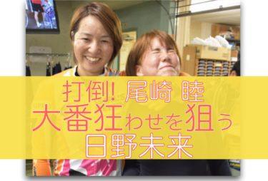 日野未来が尾崎睦と決勝で勝負!恩返しも込めて!