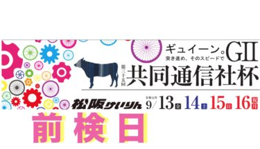 松坂競輪第35回共同通信社杯2019.9.13-16(G2)前検日 *特集*