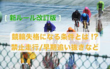 [新ルール改訂版]競輪失格になる条件とは !?禁止走行/早期追い抜きなど