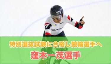 トラックナショナルチーム中長距離の窪木一茂選手が特別選抜試験に合格し競輪選手へ