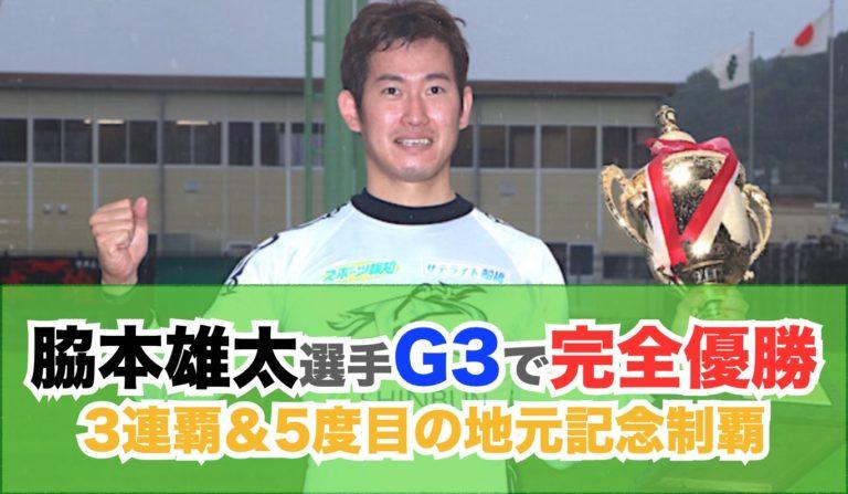 脇本雄太G3完全優勝達成!!3連覇&5度目の地元記念V:福井競輪,2020不死鳥杯