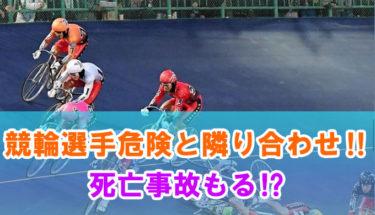 競輪選手危険と隣り合わせ‼死亡事故もる‼
