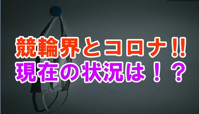 がんばれ競輪‼コロナ過の現在の状況は?