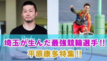 埼玉が生んだ最強競輪選手‼平原康多特集‼