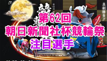 第62回朝日新聞社杯競輪祭‼注目選手