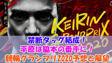 禁断タッグ結成!平原は脇本の番手に!競輪(KEIRIN)グランプリ2020予想と展望!