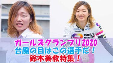 ガールズグランプリ2020台風の目はこの選手だ!鈴木美教特集!