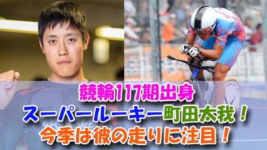 競輪117期出身スーパールーキー町田太我!今季は彼の走りに注目!