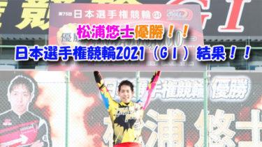 松浦悠士優勝!!日本選手権競輪2021(GⅠ)結果!!