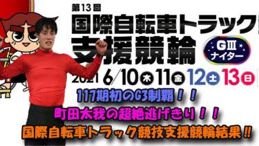 117期初のG3制覇!!町田太我の超絶逃げきり!!国際自転車トラック競技支援競輪結果‼
